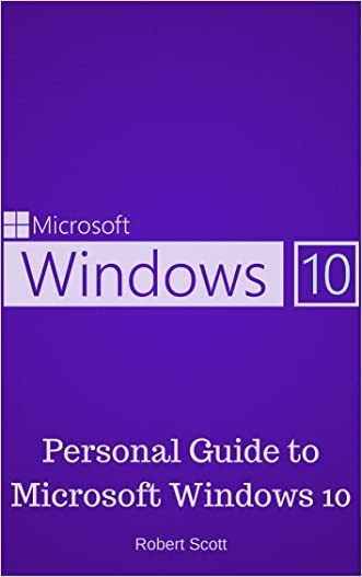 Window 10: Personal Guide to Microsoft Window 10 - Operating System, User Interface, Computer, and Technology written by Robert Scott