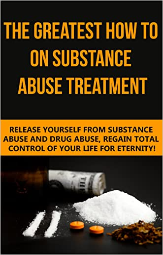 Substance Abuse: The Greatest How To On Substance Abuse Treatment - Release Yourself From Substance Abuse And Drug Abuse, Regain Total Control Of Your ... Addiction, Smoking Addiction, Drugs Book 1)