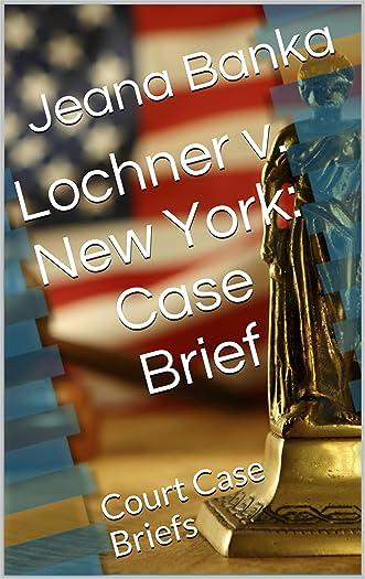 Lochner v. New York: Case Brief (Court Case Briefs) written by Jeana Banka