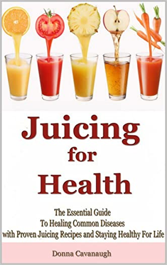 Juicing for Health: The Essential Guide To Healing Common Diseases with Proven Juicing Recipes and Staying Healthy For Life (Juicing Recipes, Juicing Detox, ... Cancer Cure, Diabetes Cure, Blending)