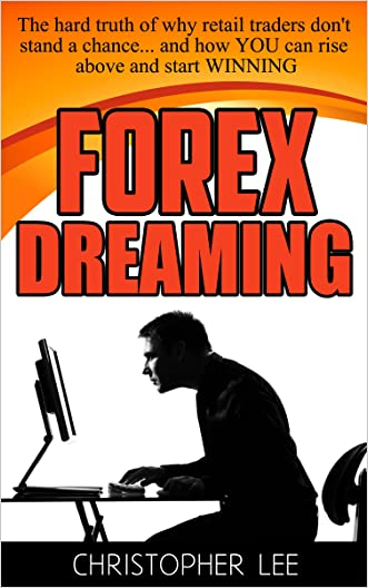 Forex Dreaming: The hard truth of why retail traders don't stand a chance... and how YOU can rise above and start WINNING written by Christopher Lee