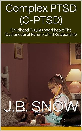 Complex PTSD (C-PTSD): Childhood Trauma Workbook: The Dysfunctional Parent-Child Relationship (Transcend Mediocrity Book 106)