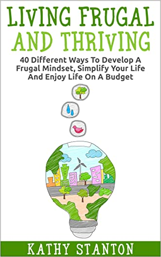 Living Frugal And Thriving: 40 Different Ways To Develop A Frugal Mindset, Simplify Your Life And Enjoy Life On A Budget (Minimalism, Simple Living, How ... Management Strategies, Minimalist Living)