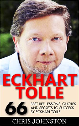 Eckhart Tolle: 66 Best Life Lessons, Quotes And Secrets To Success By Eckhart Tolle (The Power of Now, A New Earth)