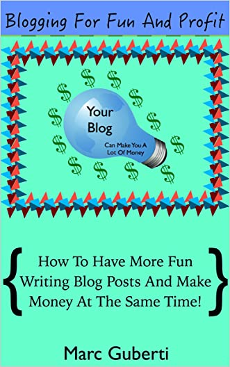 Blogging For Fun And Profit: How To Have More Fun Writing Blog Posts And Make Money At The Same Time!