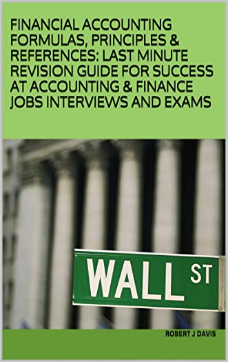 FINANCIAL ACCOUNTING FORMULAS, PRINCIPLES & REFERENCES: LAST MINUTE REVISION GUIDE FOR SUCCESS AT ACCOUNTING & FINANCE JOBS INTERVIEWS AND EXAMS written by Robert J Davis