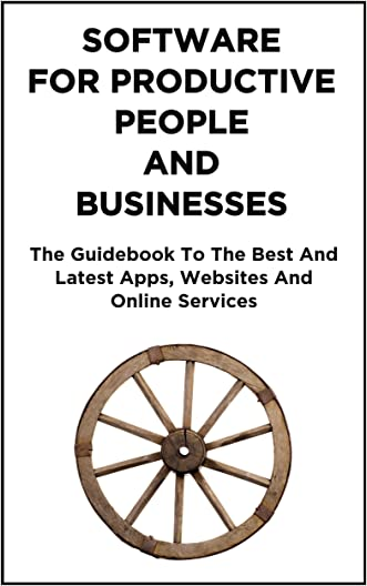 Software for Productive People And Businesses: The Guidebook To The Best And Latest Apps, Websites And Online Services.