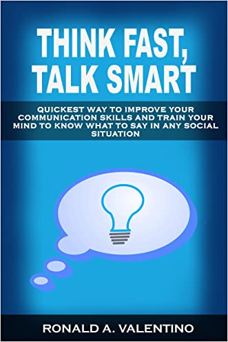 Think Fast, Talk Smart: Quickest Way to Improve Your Communication Skills And Train Your Mind to Know What to Say in Any Social Situation (Always Know What to Say, No More Awkward Moments) written by Ronald Valentino