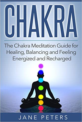 Chakras: The Chakra Meditation Guide for Healing, Balancing and Feeling Energized and Recharged (Chakra Balance, Chakra Healing, Chakra Meditation, Spirituality) written by Jane Peters