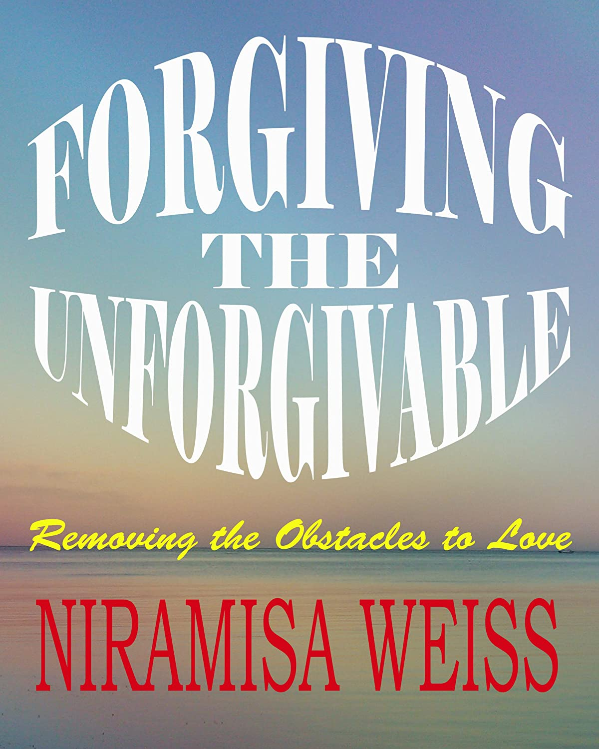 Forgiving The Unforgivable: Removing the Obstacles to Love
