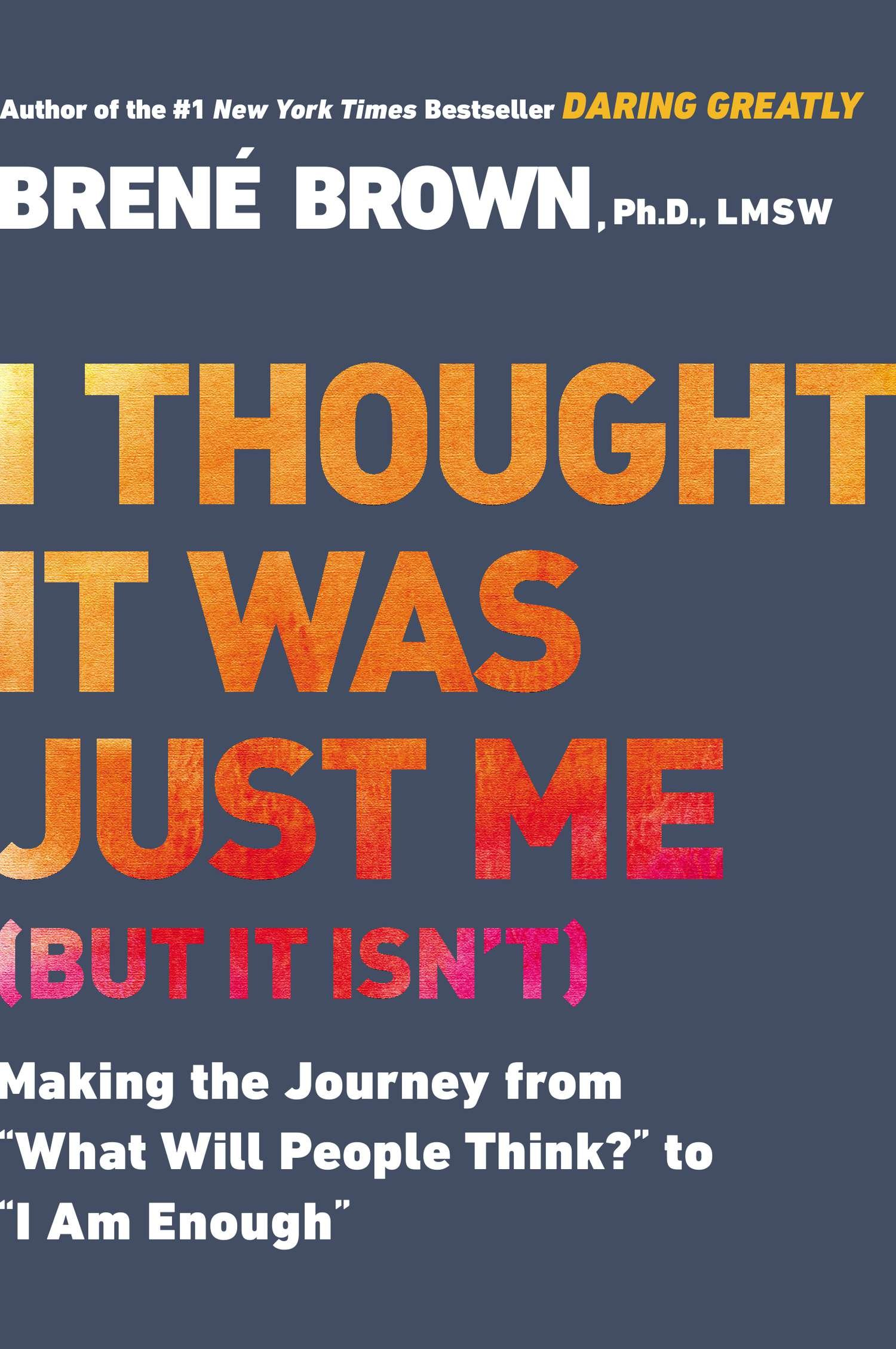 "I Thought It Was Just Me (but it isn't): Making the Journey from ""What Will People Think?"" to ""I Am Enough""  - Brene Brown"