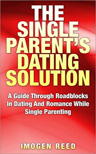 The Single Parent Dating Solution: A Guide Through Roadblocks In Dating And Romance While Single Parenting (Single Parenting For Mothers, Dating Advice For Women)