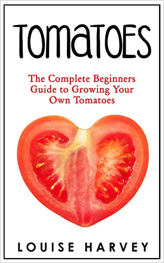 Tomatoes: The Complete Beginners Guide To Growing Your Own Tomatoes (Container Gardening, Tomatoes)
