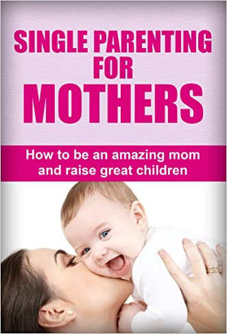 Single Parenting For Mothers: How To Be An Amazing Mom And Raise Great Children (Single parent guide, Single parenting for mothers, Single parenting for moms, Single parenting for mums)