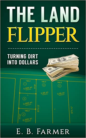 The Land Flipper: Turning Dirt into Dollars written by E.B. Farmer