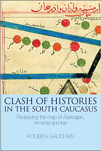 Clash of Histories in the South Caucasus: Redrawing the Map of Azerbaijan, Armenia and Iran written by Rouben Galichian