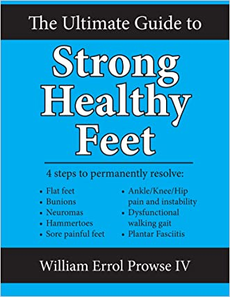 The Ultimate Guide to Strong Healthy Feet: Permanently fix flat feet, bunions, neuromas, chronic joint pain, hammertoes, sesamoiditis, toe crowding, hallux limitus and plantar fasciitis