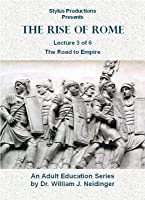 The Rise of Rome. Lecture 3 of 6. The Road to Empire.