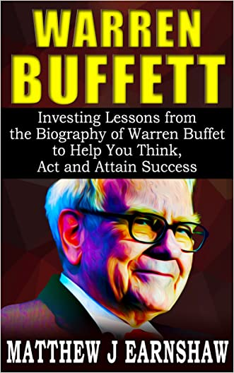 WARREN BUFFETT: Investing Lessons from the Biography of Warren Buffett to Help You Think, Act and Attain Success like Him in Your Business written by Matthew J Earnshaw