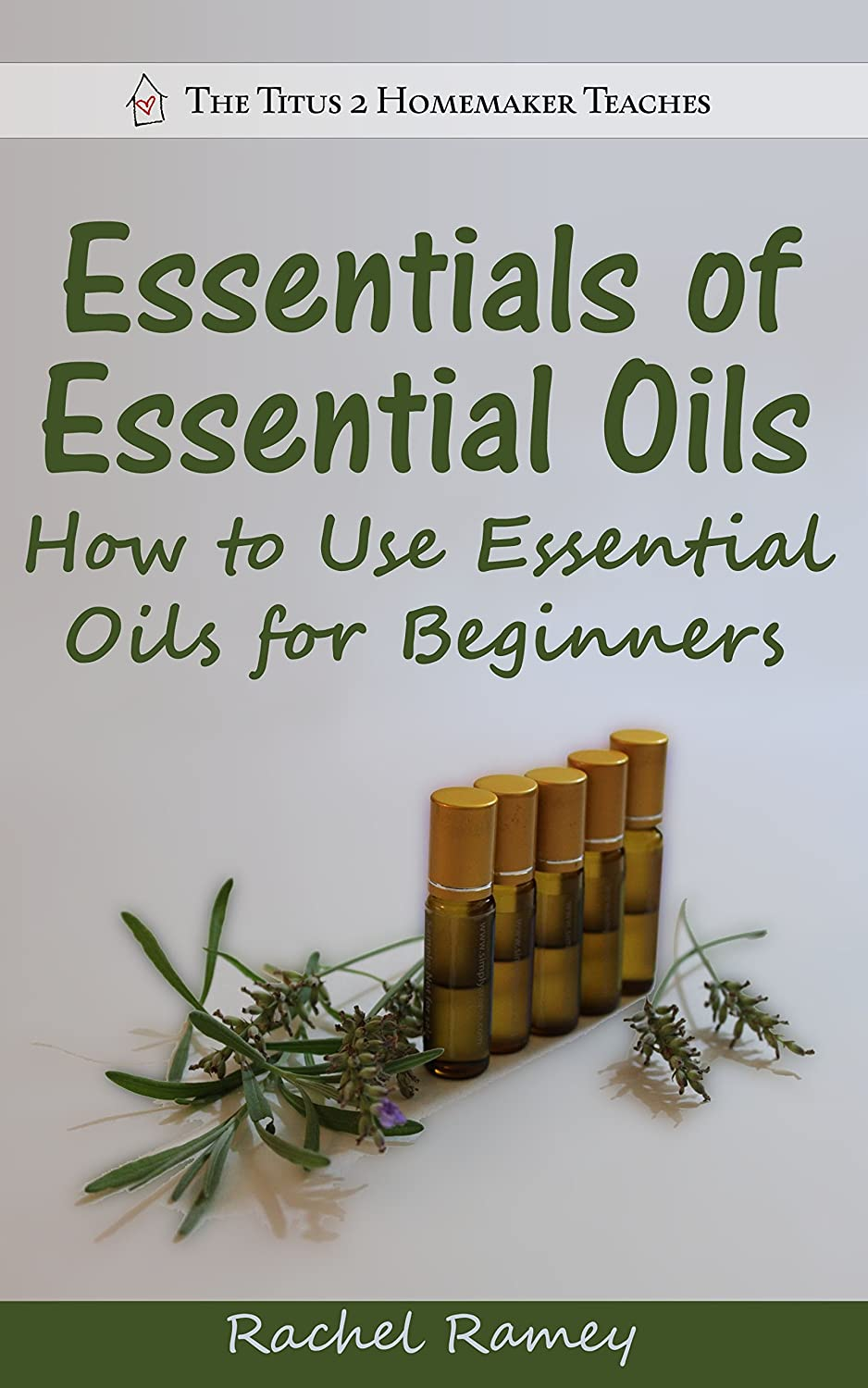 Essentials of Essential Oils: How to Use Essential Oils for Beginners (The Titus 2 Homemaker Teaches) by Rachel Ramey