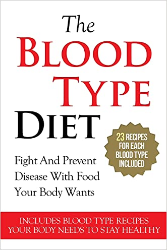 BLOOD TYPE DIET: The Blood Type Diet (23 Recipes For Each Blood Type - Fight And Prevent Disease With Food Your Body Wants)(Diabetes, Blood Type, Lose Weight Fast) written by A.J. Parker