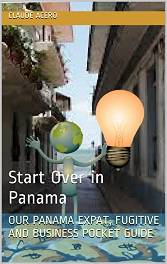 Your Complete Panama Expat, Retirement, Fugitive And Business Guide: The Tell-It-Like-It-Is Guide To Relocate, Escape And Start Over In Panama 2016