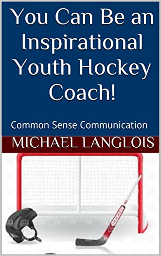 You Can Be an Inspirational Youth Hockey Coach!: Common Sense Communication