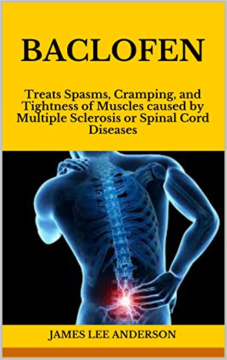 Baclofen: Treats Spasms, Cramping, and Tightness of Muscles caused by Multiple Sclerosis or Spinal Cord Diseases written by James Lee Anderson