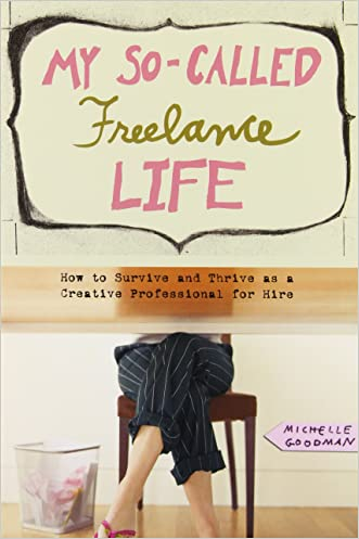 My So-Called Freelance Life: How to Survive and Thrive as a Creative Professional for Hire written by Michelle Goodman