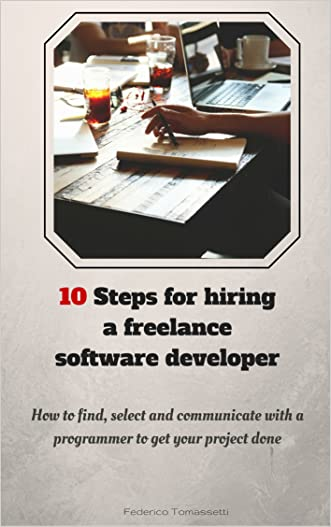 10 Steps for hiring a freelance software developer: How to find, select and communicate with a programmer to get your project done