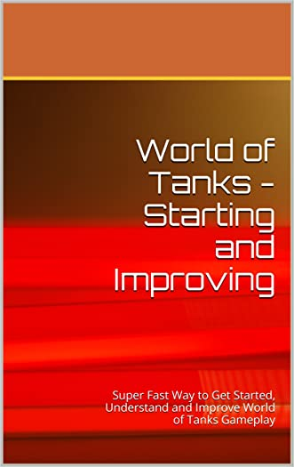World of Tanks - Starting and Improving: Quick, Detailed Guide to Play and Build Your Tank Fleet