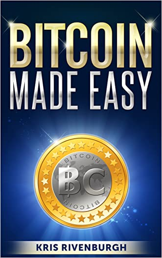 Bitcoin Made Easy: The Easiest Guide to Bitcoin You Will Ever Read (for Beginners)