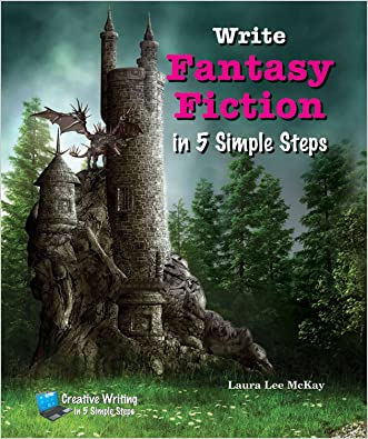 Write Fantasy Fiction in 5 Simple Steps (Creative Writing in 5 Simple Steps) written by Laura Lee McKay