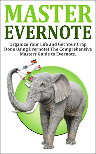 Evernote: Evernote Mastery - Organize Your Life and Get Your Crap Done! The Comprehensive Masters Guide to Evernote