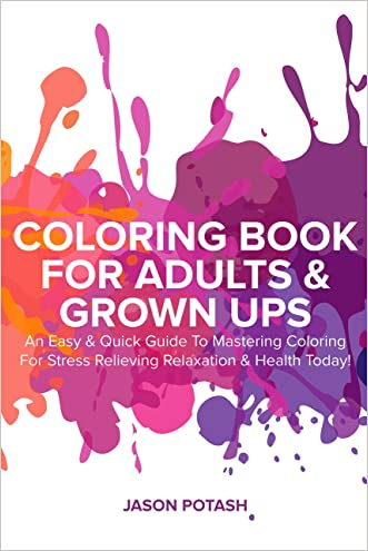Coloring Book for Adults & Grown Ups : An Easy & Quick Guide to Mastering Coloring for Stress Relieving Relaxation & Health Today! (The Stress Relieving Adult Coloring Pages) written by Jason Potash