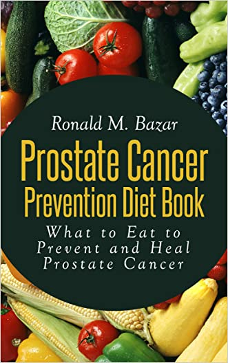 Prostate Cancer Prevention Diet Book: What to Eat to Prevent and Heal Prostate Cancer written by Ronald M. Bazar