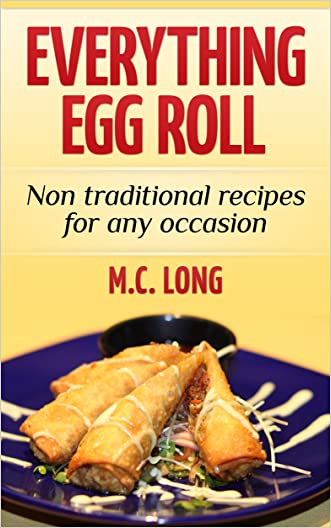Everything Egg Roll: Non Traditional Recipes for any occasion