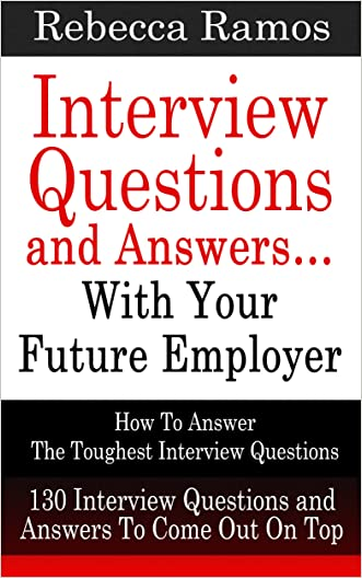INTERVIEW: Interview Questions and Answers...With Your Future Employer - How To Answer The Toughest Interview Questions (130 Interview Questions and Answers) (Resume, Job Interview)
