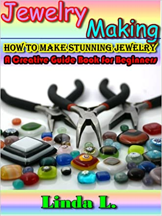 Jewelry Making: How to make stunning jewelry. A Creative Guide Book for Beginners