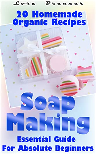 Soap Making: Essential Guide For Absolute Beginners. 20 Homemade Organic Recipes: (How To Make Soap At Home) (Aromatherapy, How To Make Soap, How To Make Homemade Soap)