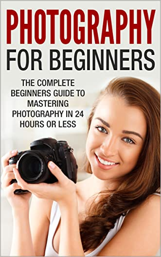 Photography For Beginners: The Complete Beginners Guide to Mastering Photography in 24 Hours or Less! (Photography - Digital Photography - Photography ... For Beginners - Take Better Pictures)