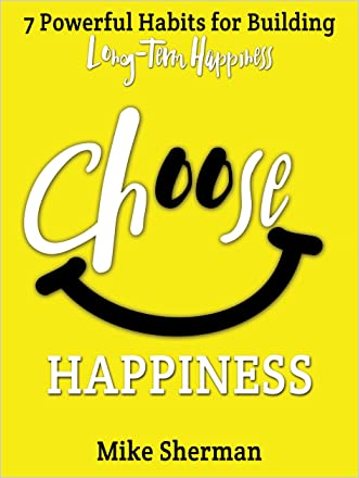 Choose Happiness: 7 Powerful Habits for Building Long-Term Happiness (Live a Better Life Series #2) written by Mike Sherman