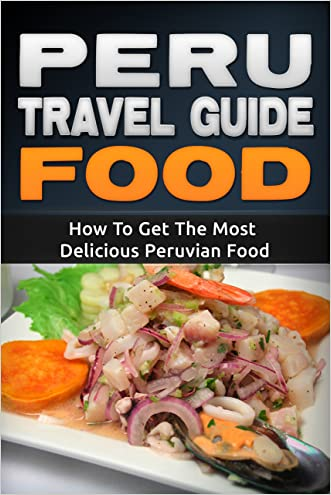 Peru: Travel Guide Food - How To Get The Most Delicious Peruvian Food (Peru Adventure Book 3) written by Daniel Sanchez