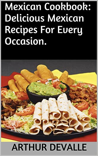 Mexican Cookbook: Delicious Mexican Recipes For Every Occasion. written by ARTHUR DEVALLE