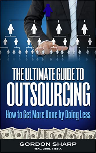 The Ultimate Guide to Outsourcing - How to Get More Done by Doing Less