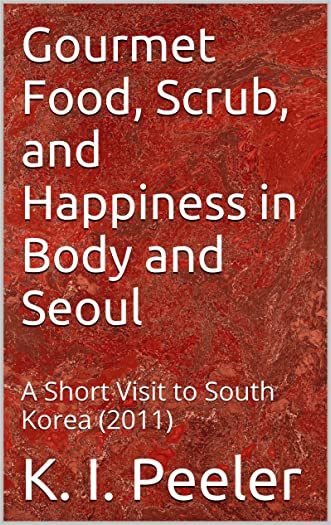 Gourmet Food, Scrub, and Happiness in Body and Seoul: A Short Visit to South Korea (2011) (K. I. Peeler's World Travel)