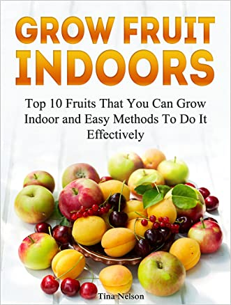 Grow Fruit Indoors: Top 10 Fruits That You Can Grow Indoor and Easy Methods To Do It Effectively (Grow Fruit, Indoor plants, Indoor garden)