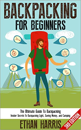 Backpacking: For Beginners! The Ultimate Guide To Backpacking: Insider Secrets To Backpacking Light, Saving Money, and Camping
