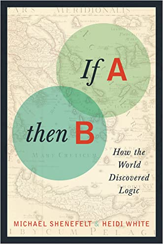 If A, Then B: How the World Discovered Logic written by Michael Shenefelt