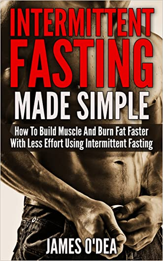 Intermittent Fasting: Made Simple - How to Build Muscle and Burn Fat Faster with Less Effort using Intermittent Fasting (BONUS: 11 Little Known Weight ... 2 Diet, Fasting, Intermittent Fasting Diet) written by James O%27Dea